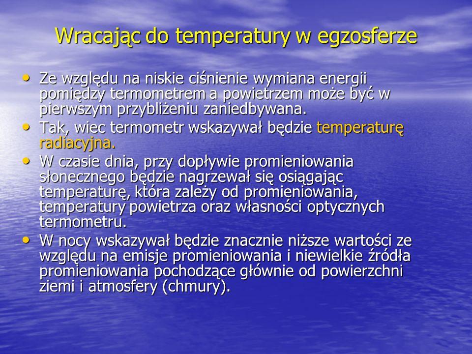 Wracając do temperatury w egzosferze Ze względu na niskie ciśnienie wymiana energii pomiędzy termometrem a powietrzem może być w pierwszym przybliżeni