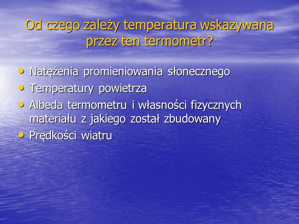Od czego zależy temperatura wskazywana przez ten termometr? Natężenia promieniowania słonecznego Natężenia promieniowania słonecznego Temperatury powi