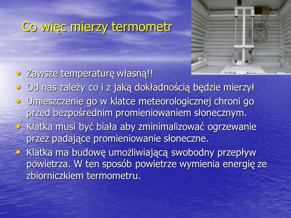 Co więc mierzy termometr Zawsze temperaturę własną!! Zawsze temperaturę własną!! Od nas zależy co i z jaką dokładnością będzie mierzył Od nas zależy c