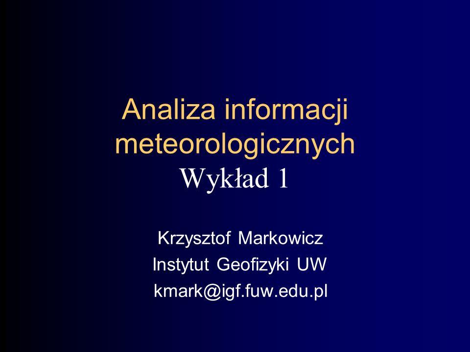 Analiza informacji meteorologicznych Wykład 1 Krzysztof Markowicz Instytut Geofizyki UW kmark@igf.fuw.edu.pl