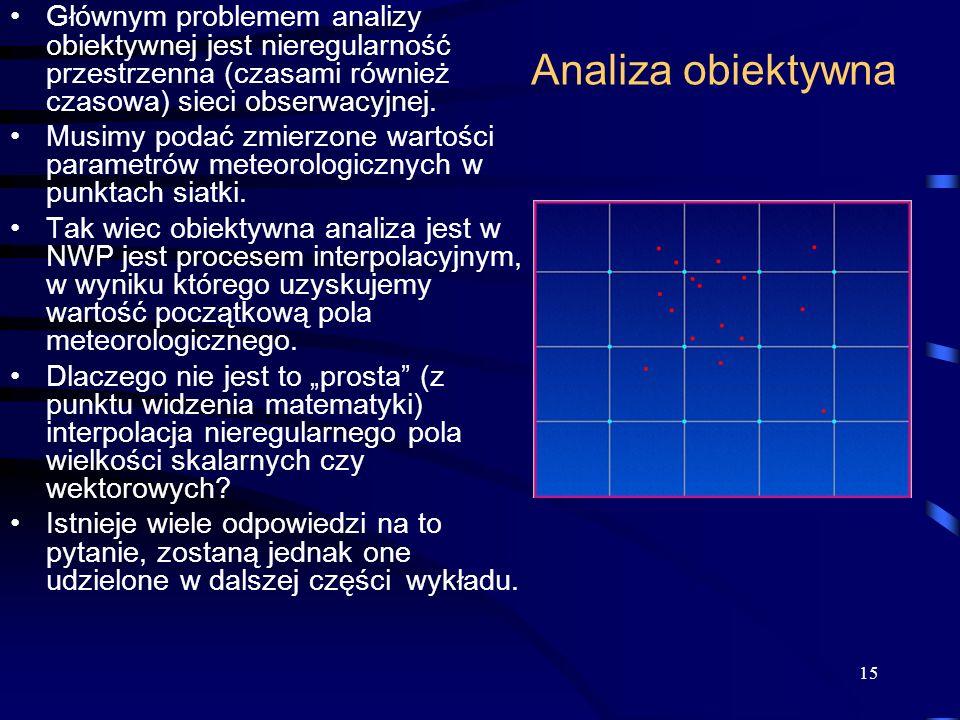 15 Analiza obiektywna Głównym problemem analizy obiektywnej jest nieregularność przestrzenna (czasami również czasowa) sieci obserwacyjnej.