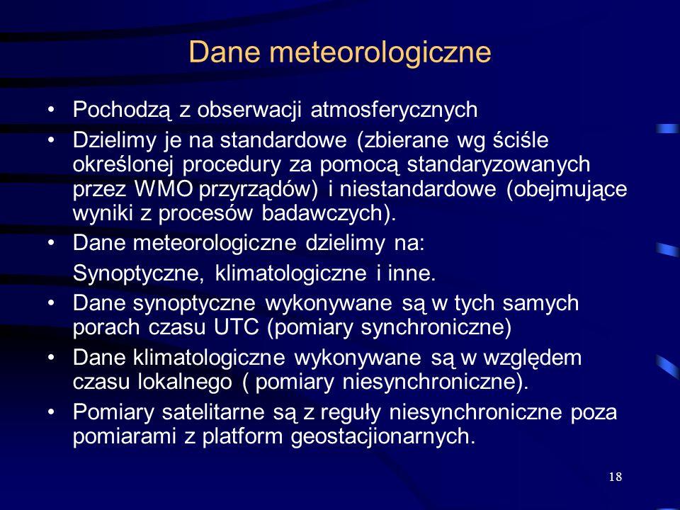 18 Dane meteorologiczne Pochodzą z obserwacji atmosferycznych Dzielimy je na standardowe (zbierane wg ściśle określonej procedury za pomocą standaryzowanych przez WMO przyrządów) i niestandardowe (obejmujące wyniki z procesów badawczych).