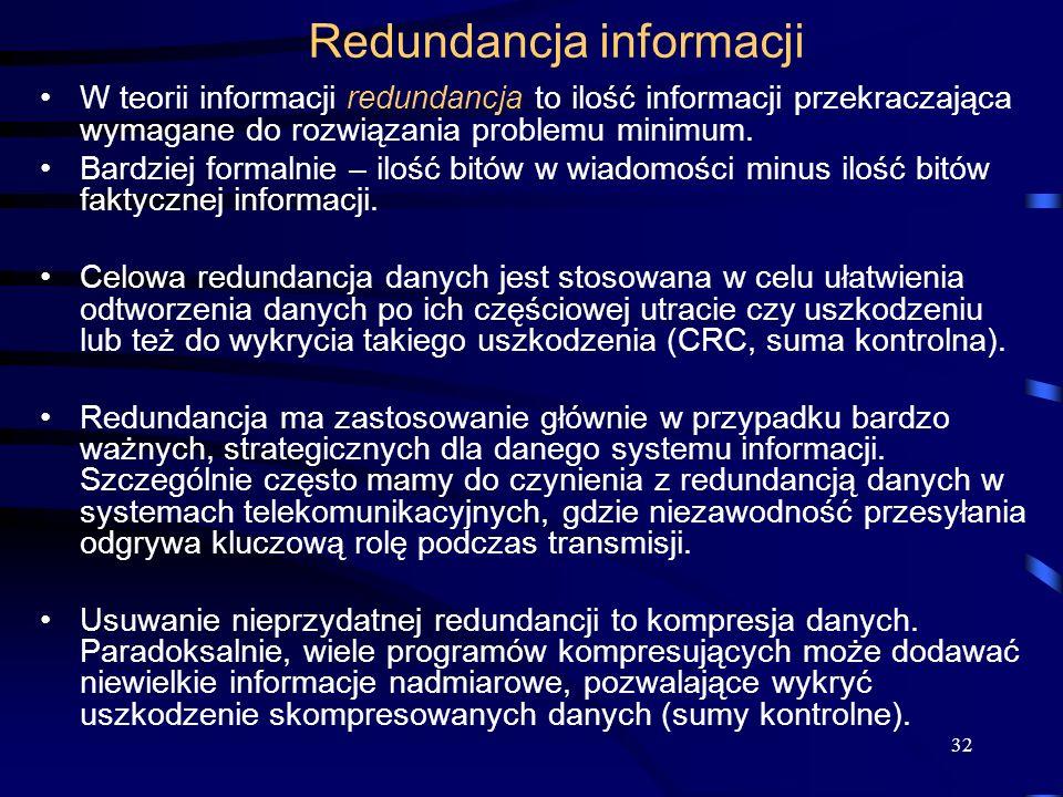 32 Redundancja informacji W teorii informacji redundancja to ilość informacji przekraczająca wymagane do rozwiązania problemu minimum.