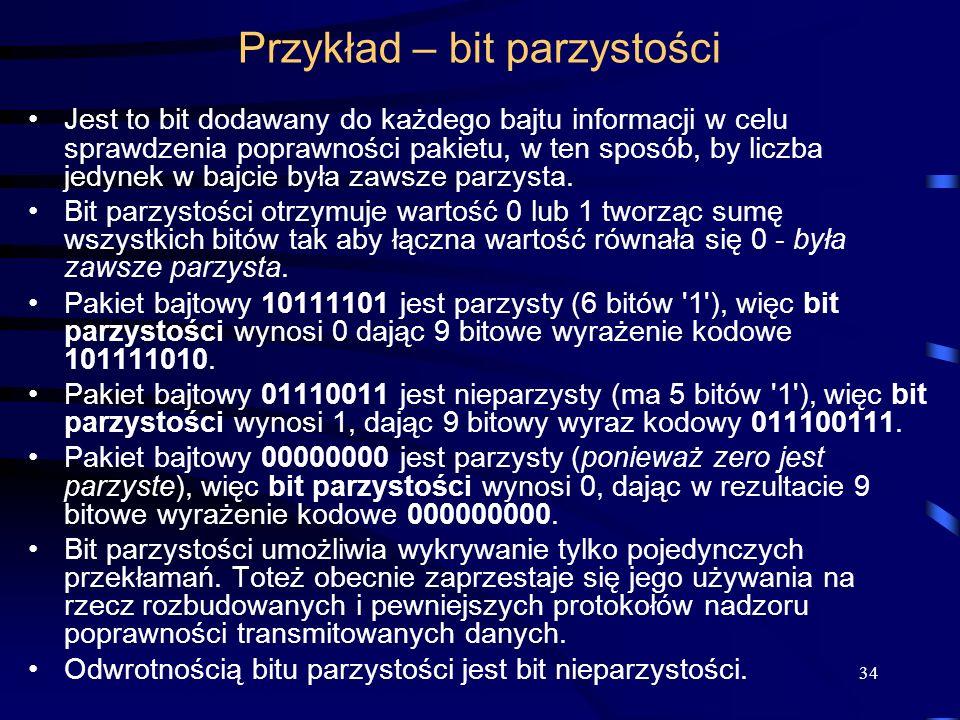 34 Przykład – bit parzystości Jest to bit dodawany do każdego bajtu informacji w celu sprawdzenia poprawności pakietu, w ten sposób, by liczba jedynek w bajcie była zawsze parzysta.