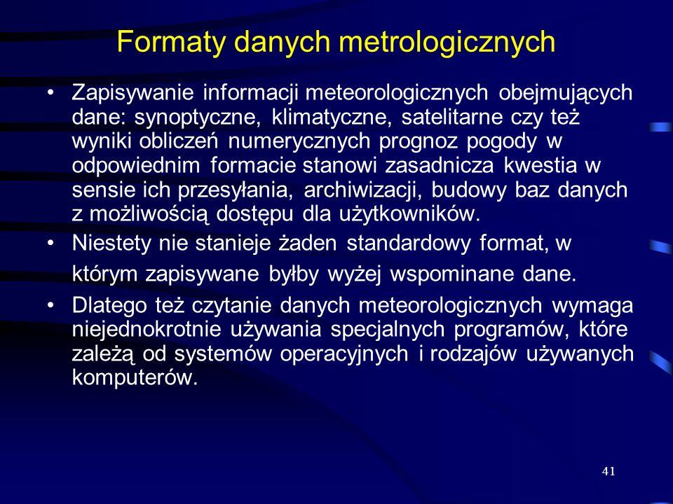 41 Formaty danych metrologicznych Zapisywanie informacji meteorologicznych obejmujących dane: synoptyczne, klimatyczne, satelitarne czy też wyniki obliczeń numerycznych prognoz pogody w odpowiednim formacie stanowi zasadnicza kwestia w sensie ich przesyłania, archiwizacji, budowy baz danych z możliwością dostępu dla użytkowników.