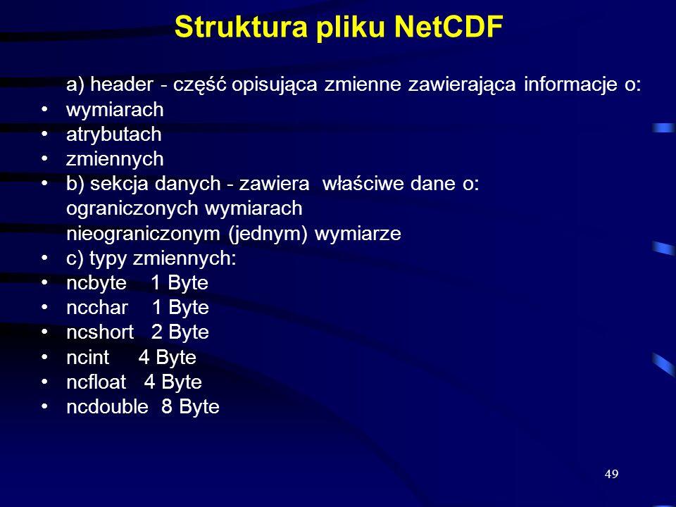 49 Struktura pliku NetCDF a) header - część opisująca zmienne zawierająca informacje o: wymiarach atrybutach zmiennych b) sekcja danych - zawiera właściwe dane o: ograniczonych wymiarach nieograniczonym (jednym) wymiarze c) typy zmiennych: ncbyte 1 Byte ncchar 1 Byte ncshort 2 Byte ncint 4 Byte ncfloat 4 Byte ncdouble 8 Byte