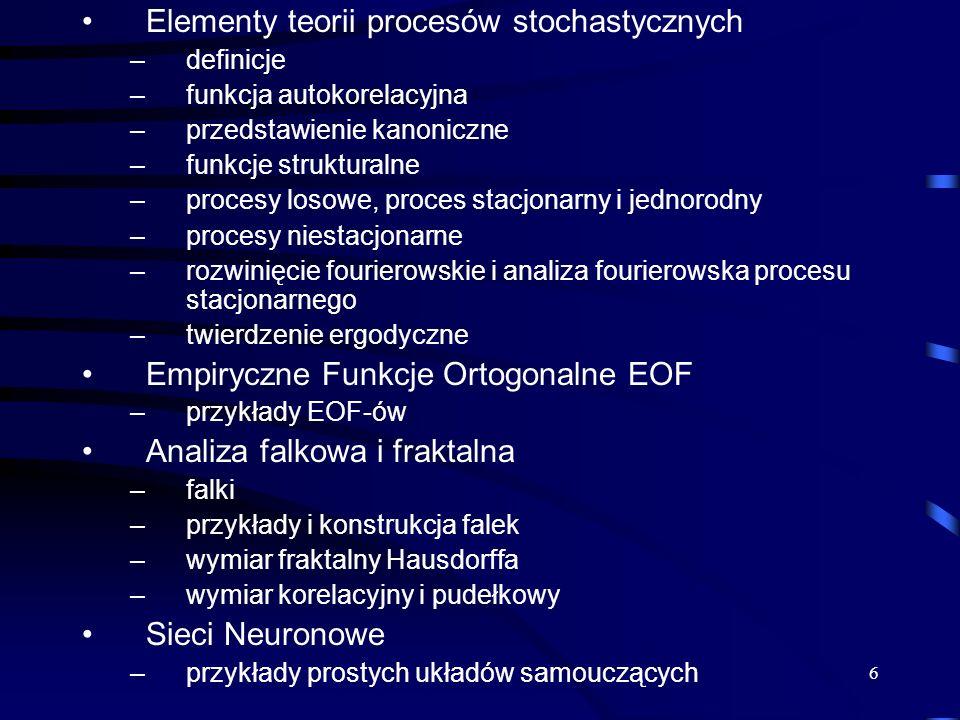 6 Elementy teorii procesów stochastycznych –definicje –funkcja autokorelacyjna –przedstawienie kanoniczne –funkcje strukturalne –procesy losowe, proces stacjonarny i jednorodny –procesy niestacjonarne –rozwinięcie fourierowskie i analiza fourierowska procesu stacjonarnego –twierdzenie ergodyczne Empiryczne Funkcje Ortogonalne EOF –przykłady EOF-ów Analiza falkowa i fraktalna –falki –przykłady i konstrukcja falek –wymiar fraktalny Hausdorffa –wymiar korelacyjny i pudełkowy Sieci Neuronowe –przykłady prostych układów samouczących