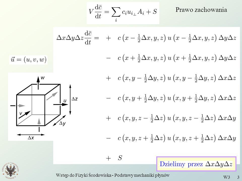 Wstęp do Fizyki Środowiska - Podstawy mechaniki płynów W3 4 Prawo zachowania w postaci różniczkowej W granicy ilorazy różnicowe stają się pochodnymi cząstkowymi, a zamienia się na oznaczają gdzie jest gęstością źródeł wielkości na jednostkę objętości i jednostkę czasu Prawo zachowania wielkości w postaci różniczkowej.