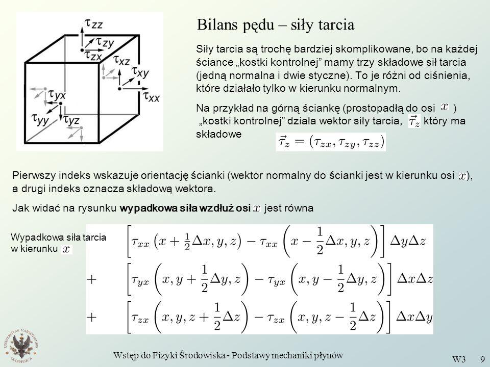 Wstęp do Fizyki Środowiska - Podstawy mechaniki płynów W3 9 Bilans pędu – siły tarcia Siły tarcia są trochę bardziej skomplikowane, bo na każdej ścian