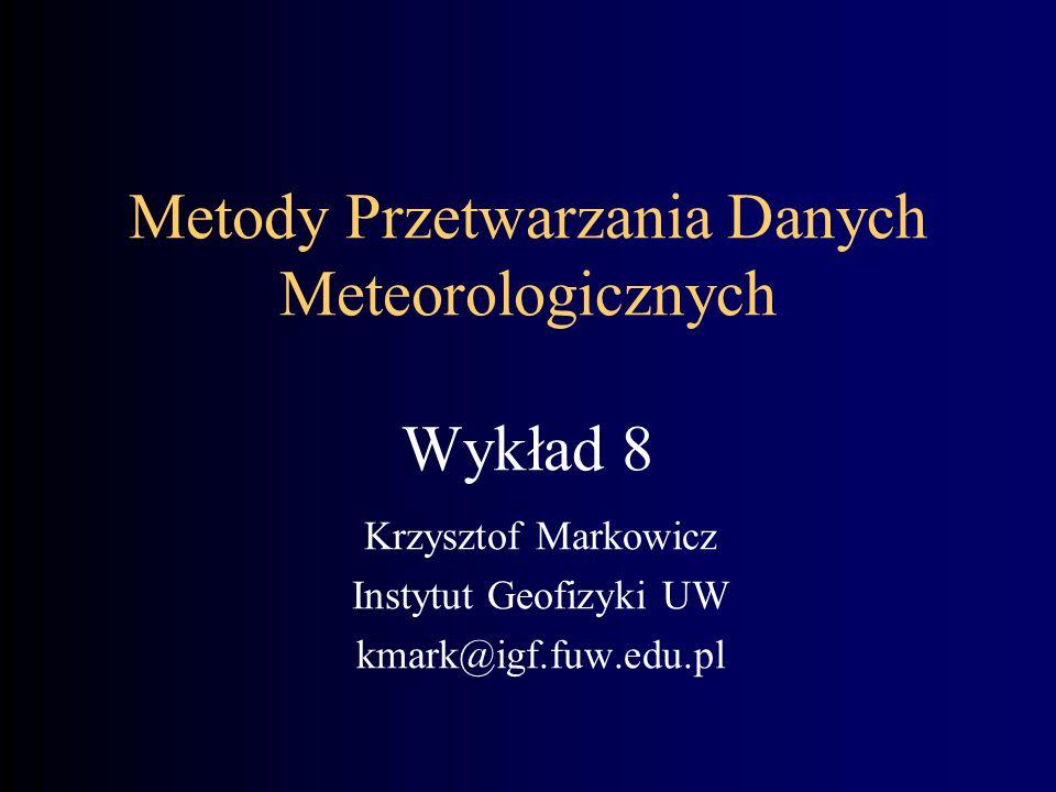 Metody Przetwarzania Danych Meteorologicznych Wykład 8 Krzysztof Markowicz Instytut Geofizyki UW kmark@igf.fuw.edu.pl