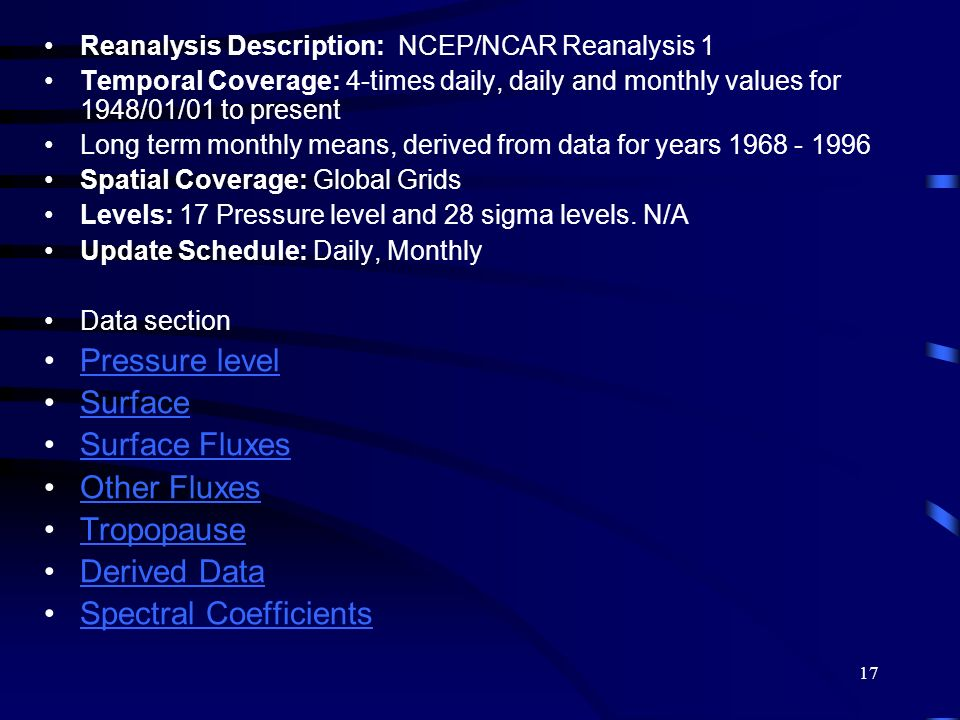 17 Reanalysis Description: NCEP/NCAR Reanalysis 1 Temporal Coverage: 4-times daily, daily and monthly values for 1948/01/01 to present Long term month