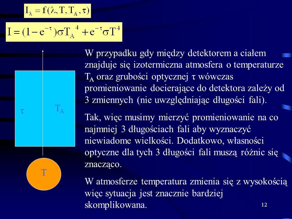 12 T TATA τ W przypadku gdy między detektorem a ciałem znajduje się izotermiczna atmosfera o temperaturze T A oraz grubości optycznej τ wówczas promieniowanie docierające do detektora zależy od 3 zmiennych (nie uwzględniając długości fali).