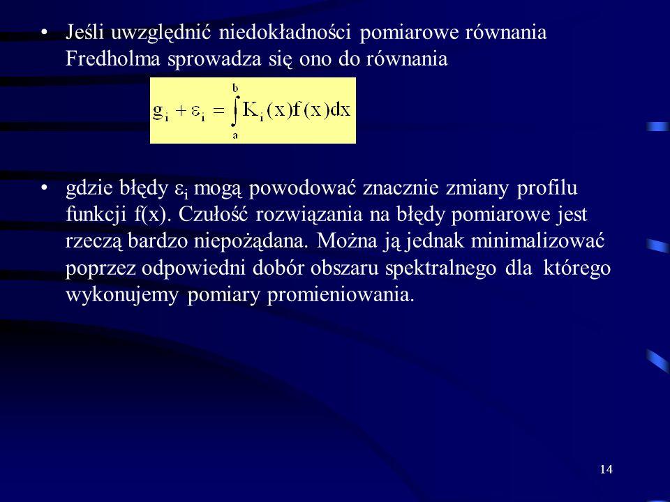 14 Jeśli uwzględnić niedokładności pomiarowe równania Fredholma sprowadza się ono do równania gdzie błędy i mogą powodować znacznie zmiany profilu funkcji f(x).