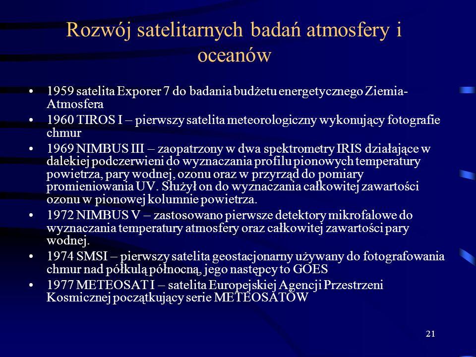 21 Rozwój satelitarnych badań atmosfery i oceanów 1959 satelita Exporer 7 do badania budżetu energetycznego Ziemia- Atmosfera 1960 TIROS I – pierwszy satelita meteorologiczny wykonujący fotografie chmur 1969 NIMBUS III – zaopatrzony w dwa spektrometry IRIS działające w dalekiej podczerwieni do wyznaczania profilu pionowych temperatury powietrza, pary wodnej, ozonu oraz w przyrząd do pomiary promieniowania UV.