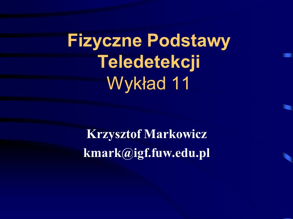 Fizyczne Podstawy Teledetekcji Wykład 11 Krzysztof Markowicz kmark@igf.fuw.edu.pl