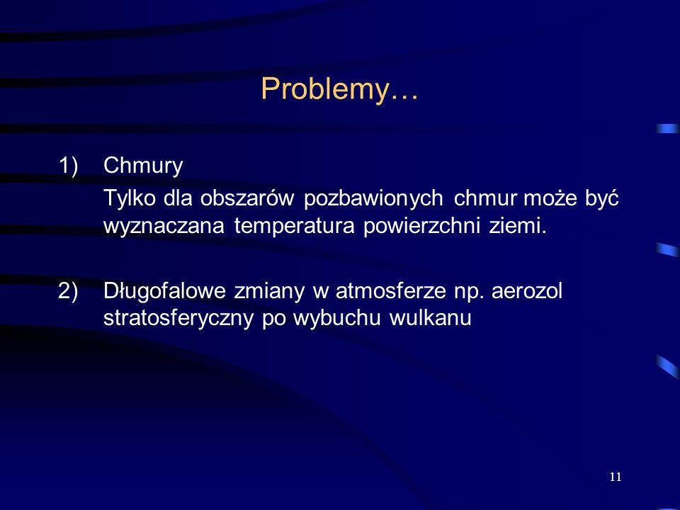 11 Problemy… 1)Chmury Tylko dla obszarów pozbawionych chmur może być wyznaczana temperatura powierzchni ziemi. 2) Długofalowe zmiany w atmosferze np.