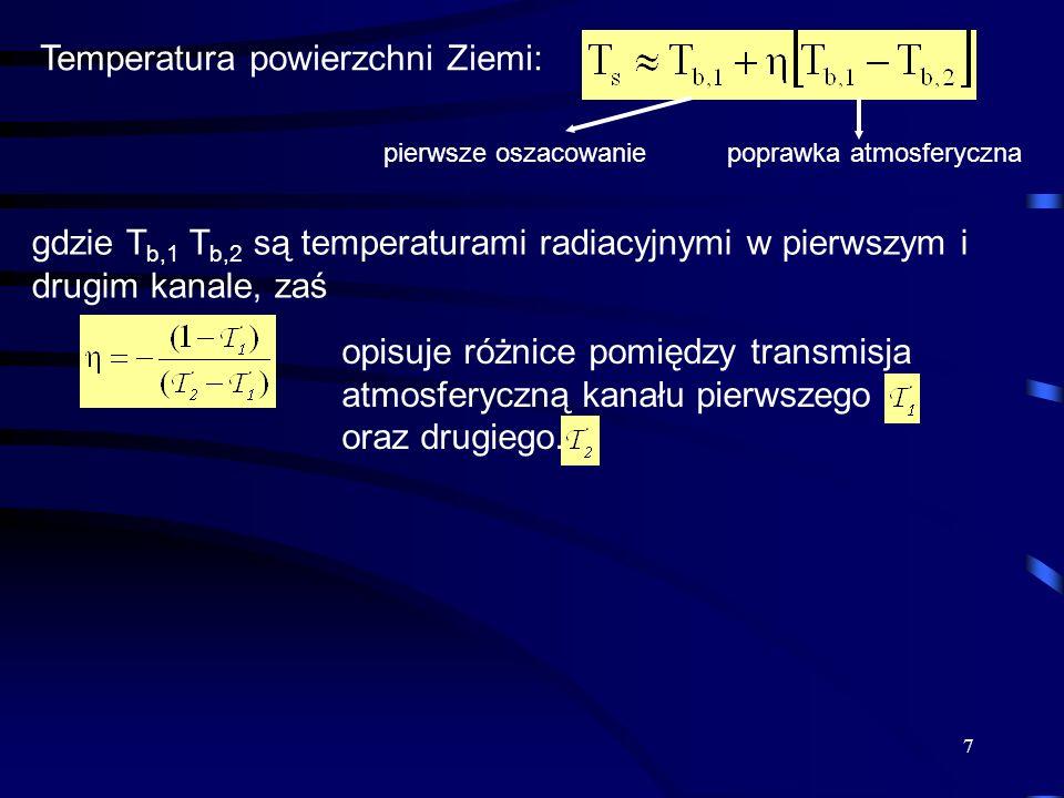 7 Temperatura powierzchni Ziemi: gdzie T b,1 T b,2 są temperaturami radiacyjnymi w pierwszym i drugim kanale, zaś opisuje różnice pomiędzy transmisja