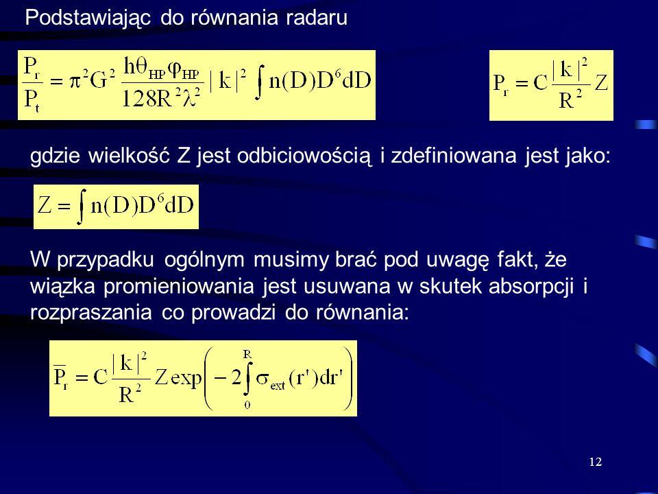 12 Podstawiając do równania radaru gdzie wielkość Z jest odbiciowością i zdefiniowana jest jako: W przypadku ogólnym musimy brać pod uwagę fakt, że wiązka promieniowania jest usuwana w skutek absorpcji i rozpraszania co prowadzi do równania: