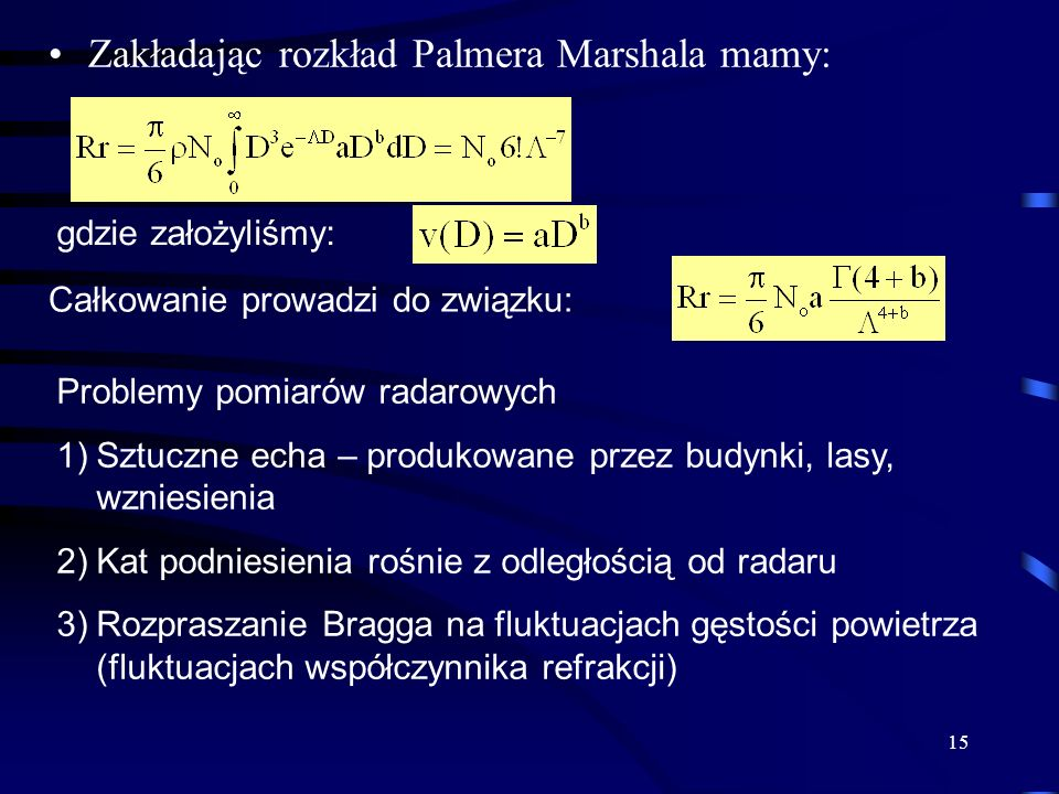 15 Zakładając rozkład Palmera Marshala mamy: gdzie założyliśmy: Całkowanie prowadzi do związku: Problemy pomiarów radarowych 1)Sztuczne echa – produkowane przez budynki, lasy, wzniesienia 2)Kat podniesienia rośnie z odległością od radaru 3)Rozpraszanie Bragga na fluktuacjach gęstości powietrza (fluktuacjach współczynnika refrakcji)