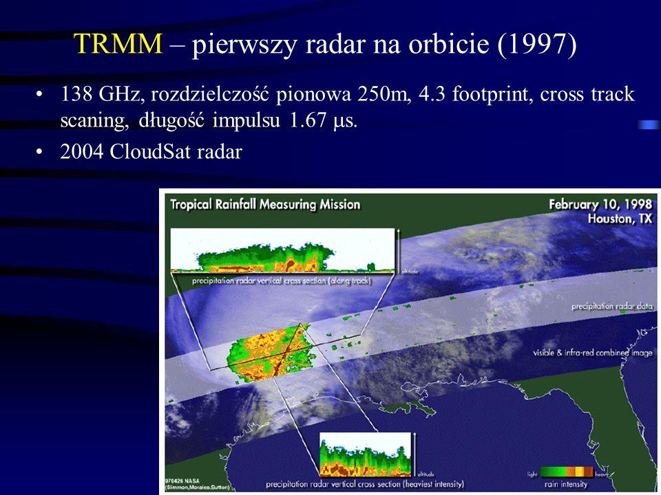 2 TRMM – pierwszy radar na orbicie (1997) 138 GHz, rozdzielczość pionowa 250m, 4.3 footprint, cross track scaning, długość impulsu 1.67 s.