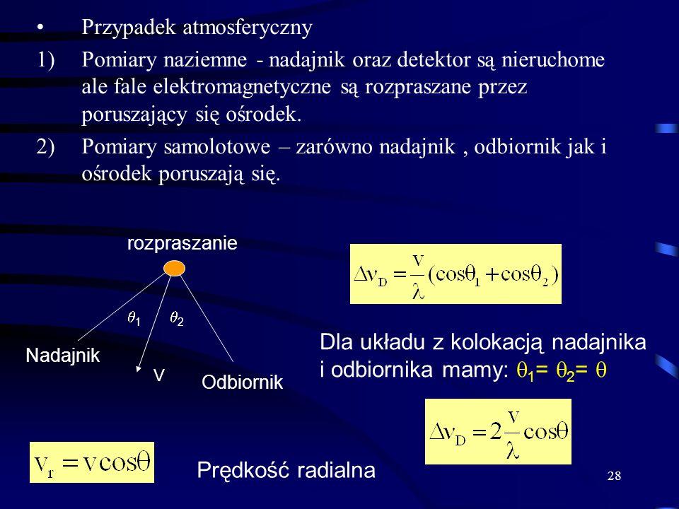 28 Przypadek atmosferyczny 1)Pomiary naziemne - nadajnik oraz detektor są nieruchome ale fale elektromagnetyczne są rozpraszane przez poruszający się ośrodek.