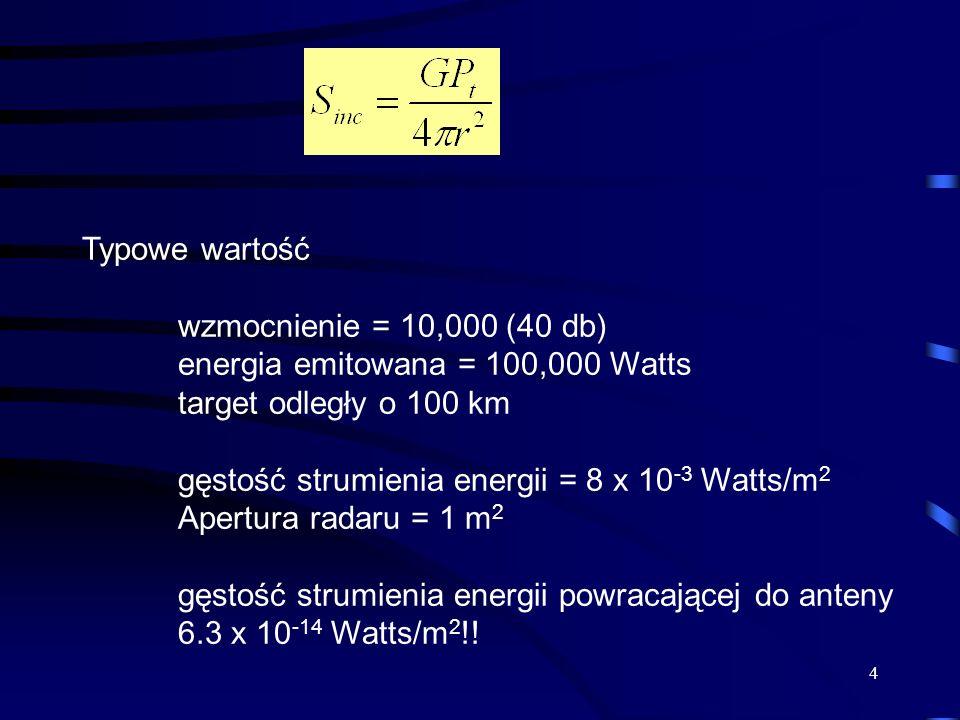 4 Typowe wartość wzmocnienie = 10,000 (40 db) energia emitowana = 100,000 Watts target odległy o 100 km gęstość strumienia energii = 8 x 10 -3 Watts/m 2 Apertura radaru = 1 m 2 gęstość strumienia energii powracającej do anteny 6.3 x 10 -14 Watts/m 2 !!