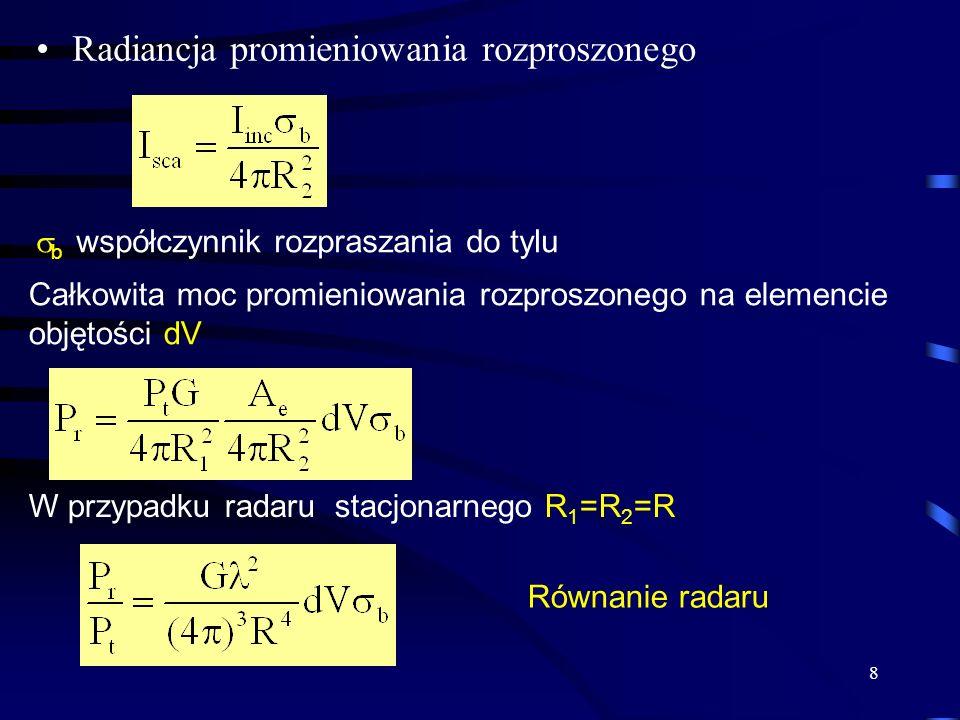 8 Radiancja promieniowania rozproszonego b współczynnik rozpraszania do tylu Całkowita moc promieniowania rozproszonego na elemencie objętości dV W przypadku radaru stacjonarnego R 1 =R 2 =R Równanie radaru