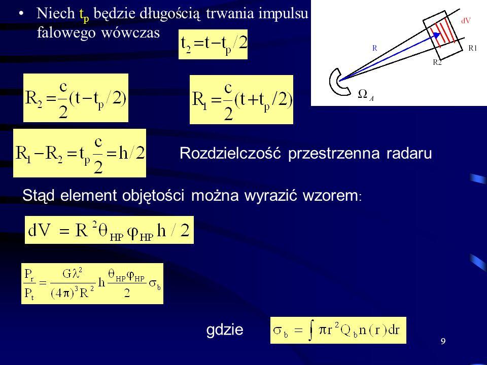 9 Niech t p będzie długością trwania impulsu falowego wówczas Rozdzielczość przestrzenna radaru Stąd element objętości można wyrazić wzorem : gdzie