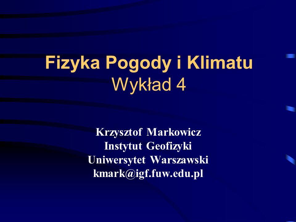 Fizyka Pogody i Klimatu Wykład 4 Krzysztof Markowicz Instytut Geofizyki Uniwersytet Warszawski kmark@igf.fuw.edu.pl