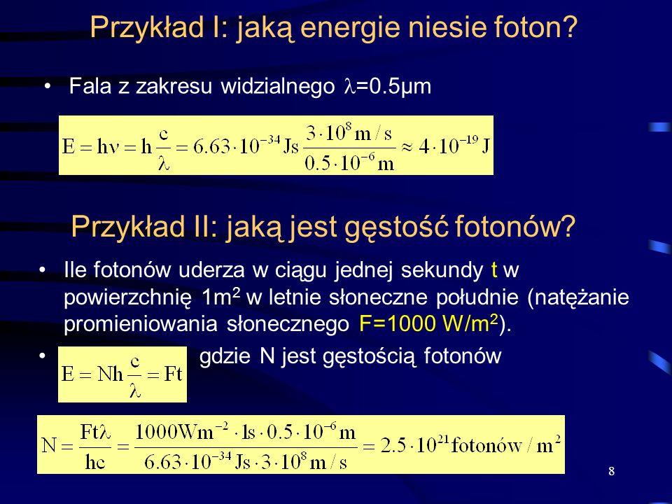 Przykład I: jaką energie niesie foton? Fala z zakresu widzialnego =0.5µm 8 Przykład II: jaką jest gęstość fotonów? Ile fotonów uderza w ciągu jednej s
