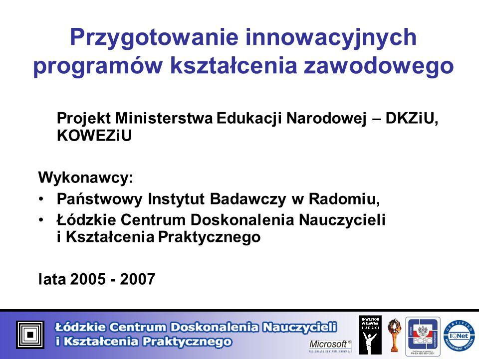 Przygotowanie innowacyjnych programów kształcenia zawodowego Projekt Ministerstwa Edukacji Narodowej – DKZiU, KOWEZiU Wykonawcy: Państwowy Instytut Ba