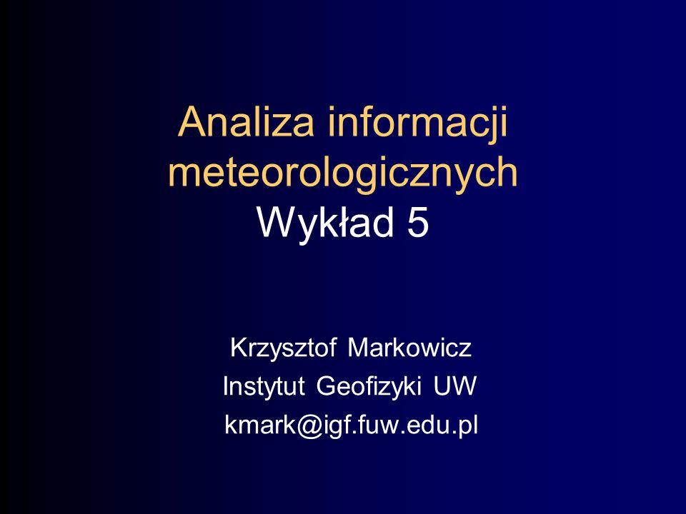 Analiza informacji meteorologicznych Wykład 5 Krzysztof Markowicz Instytut Geofizyki UW kmark@igf.fuw.edu.pl
