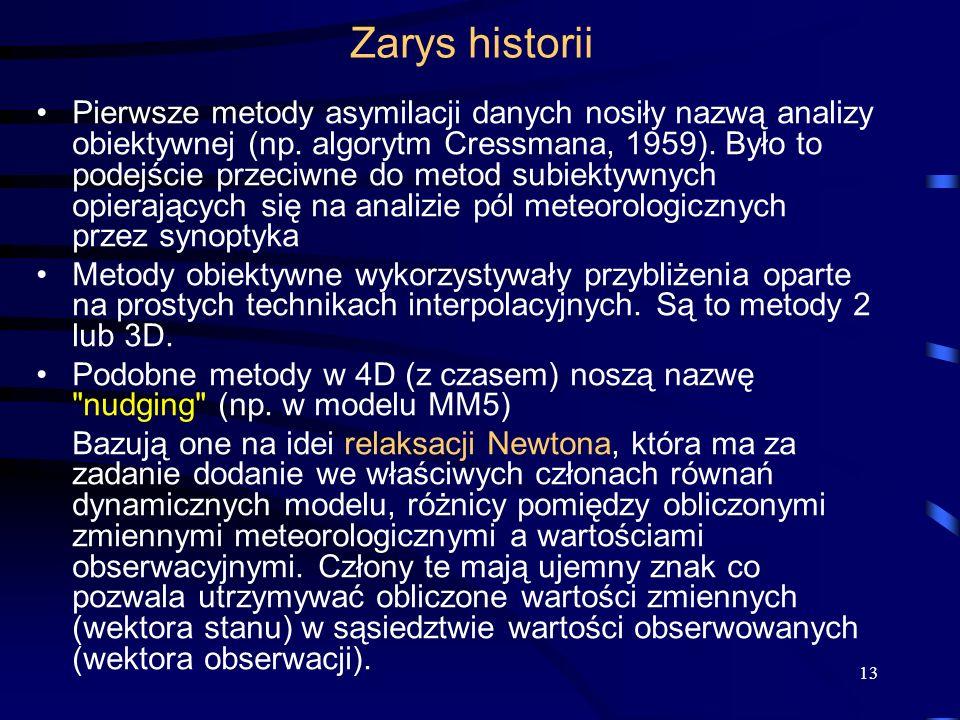 13 Zarys historii Pierwsze metody asymilacji danych nosiły nazwą analizy obiektywnej (np. algorytm Cressmana, 1959). Było to podejście przeciwne do me