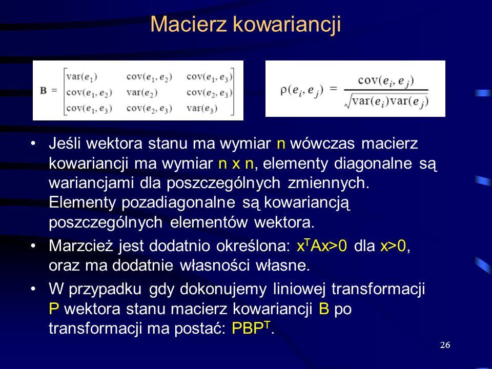 26 Macierz kowariancji Jeśli wektora stanu ma wymiar n wówczas macierz kowariancji ma wymiar n x n, elementy diagonalne są wariancjami dla poszczególn