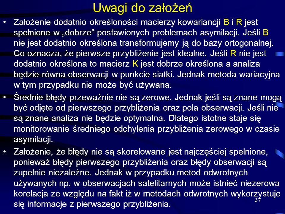 37 Uwagi do założeń Założenie dodatnio określoności macierzy kowariancji B i R jest spełnione w dobrze postawionych problemach asymilacji. Jeśli B nie