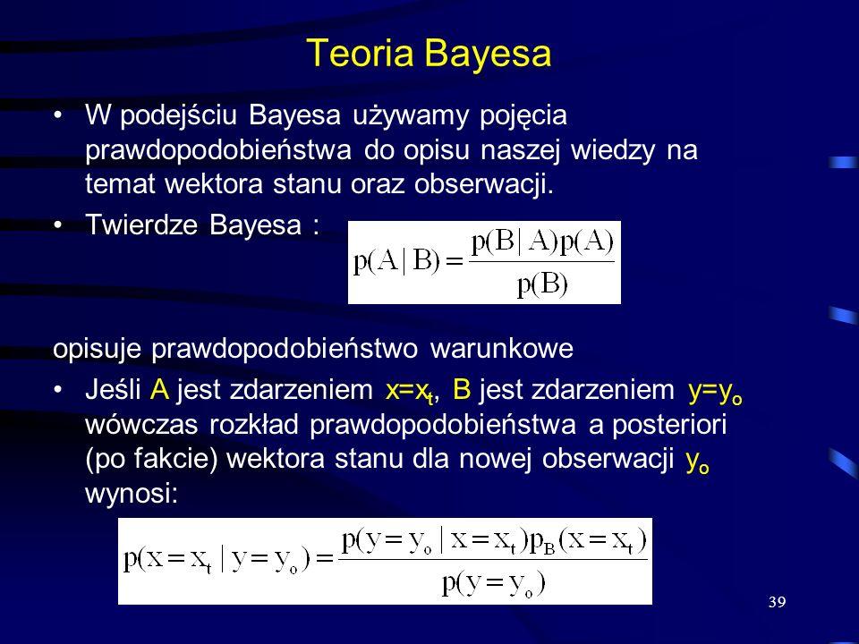 39 Teoria Bayesa W podejściu Bayesa używamy pojęcia prawdopodobieństwa do opisu naszej wiedzy na temat wektora stanu oraz obserwacji. Twierdze Bayesa