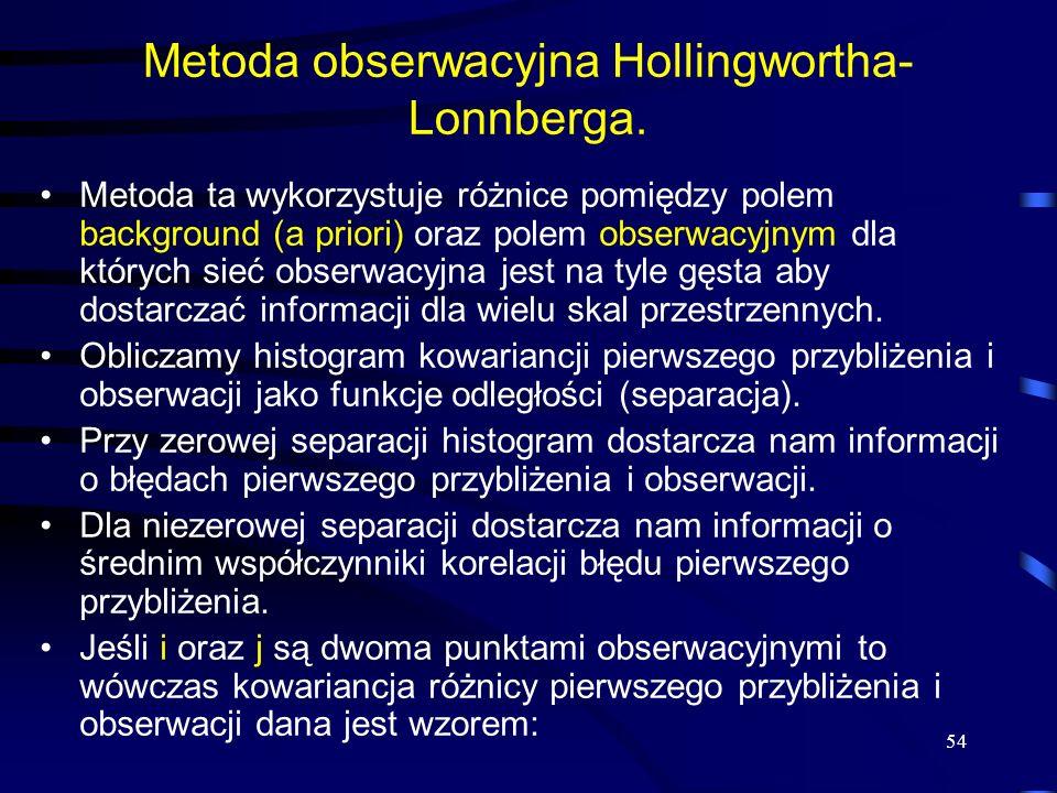 54 Metoda obserwacyjna Hollingwortha- Lonnberga. Metoda ta wykorzystuje różnice pomiędzy polem background (a priori) oraz polem obserwacyjnym dla któr
