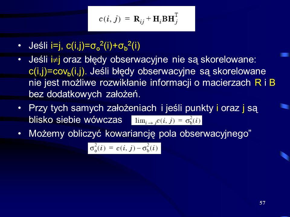 57 Jeśli i=j, c(i,j)=σ o 2 (i)+σ b 2 (i) Jeśli i j oraz błędy obserwacyjne nie są skorelowane: c(i,j)=cov b (i,j). Jeśli błędy obserwacyjne są skorelo
