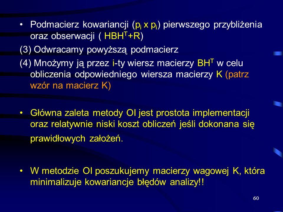60 Podmacierz kowariancji (p i x p i ) pierwszego przybliżenia oraz obserwacji ( HBH T +R) (3) Odwracamy powyższą podmacierz (4) Mnożymy ją przez i-ty