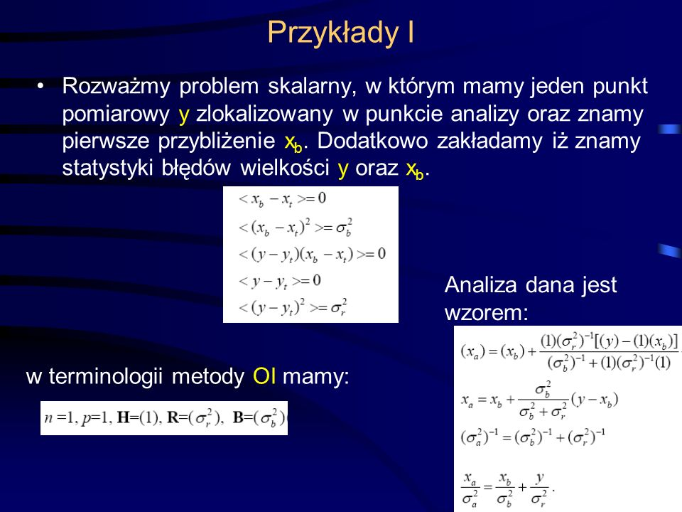 63 Przykłady I Rozważmy problem skalarny, w którym mamy jeden punkt pomiarowy y zlokalizowany w punkcie analizy oraz znamy pierwsze przybliżenie x b.