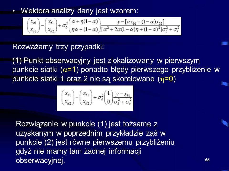 66 Wektora analizy dany jest wzorem: Rozważamy trzy przypadki: (1) Punkt obserwacyjny jest zlokalizowany w pierwszym punkcie siatki ( =1) ponadto błęd