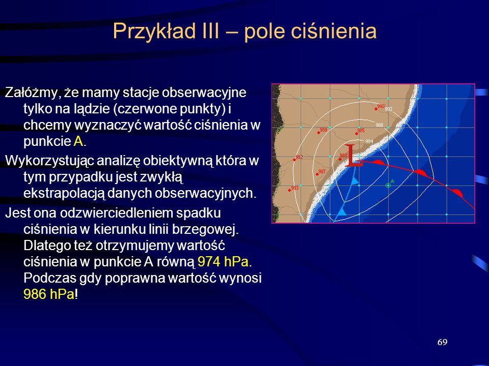 69 Przykład III – pole ciśnienia Załóżmy, że mamy stacje obserwacyjne tylko na lądzie (czerwone punkty) i chcemy wyznaczyć wartość ciśnienia w punkcie