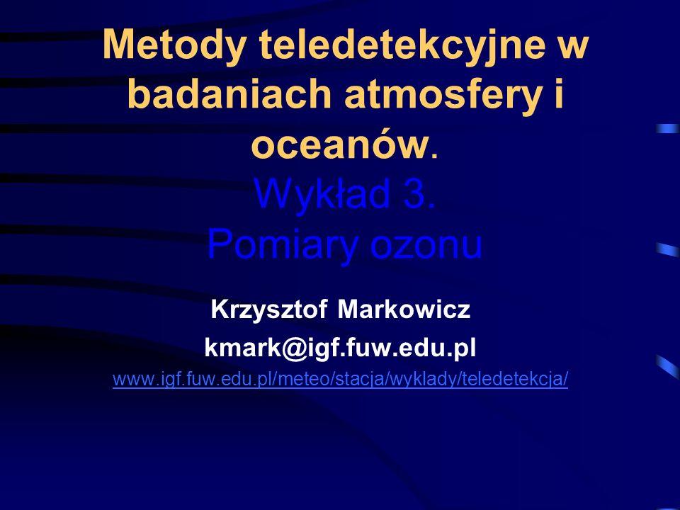 Metody teledetekcyjne w badaniach atmosfery i oceanów. Wykład 3. Pomiary ozonu Krzysztof Markowicz kmark@igf.fuw.edu.pl www.igf.fuw.edu.pl/meteo/stacj