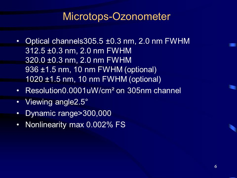 6 Microtops-Ozonometer Optical channels305.5 ±0.3 nm, 2.0 nm FWHM 312.5 ±0.3 nm, 2.0 nm FWHM 320.0 ±0.3 nm, 2.0 nm FWHM 936 ±1.5 nm, 10 nm FWHM (optional) 1020 ±1.5 nm, 10 nm FWHM (optional) Resolution0.0001uW/cm² on 305nm channel Viewing angle2.5° Dynamic range>300,000 Nonlinearity max 0.002% FS 936 and 1020 nm channels for water vapor measurements936 and 1020 nm channels for water vapor measurements GPS receiver for automatic location setupGPS receiver for automatic location setup Field carrying caseField carrying case MICROTOPS data organizer software for WindowsMICROTOPS data organizer software for Windows Tripod adapterTripod adapter Custom filter configuration for sunphotometry.