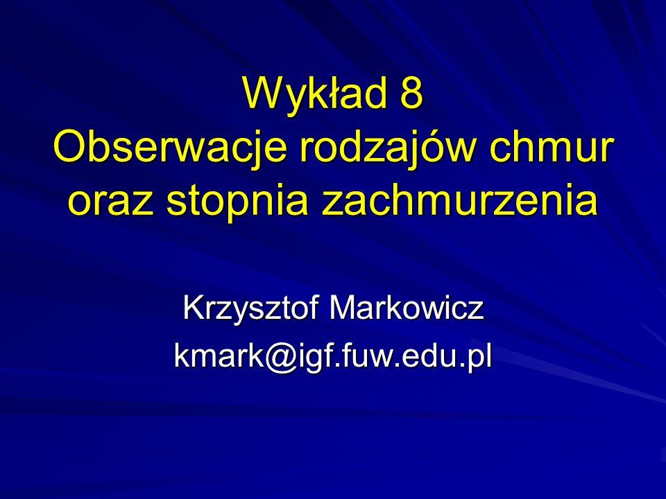 Wykład 8 Obserwacje rodzajów chmur oraz stopnia zachmurzenia Krzysztof Markowicz kmark@igf.fuw.edu.pl
