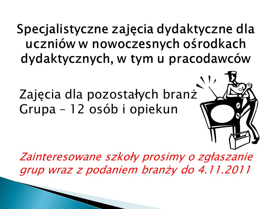 Specjalistyczne zajęcia dydaktyczne dla uczniów w nowoczesnych ośrodkach dydaktycznych, w tym u pracodawców Zajęcia dla pozostałych branż Grupa – 12 osób i opiekun Zainteresowane szkoły prosimy o zgłaszanie grup wraz z podaniem branży do 4.11.2011