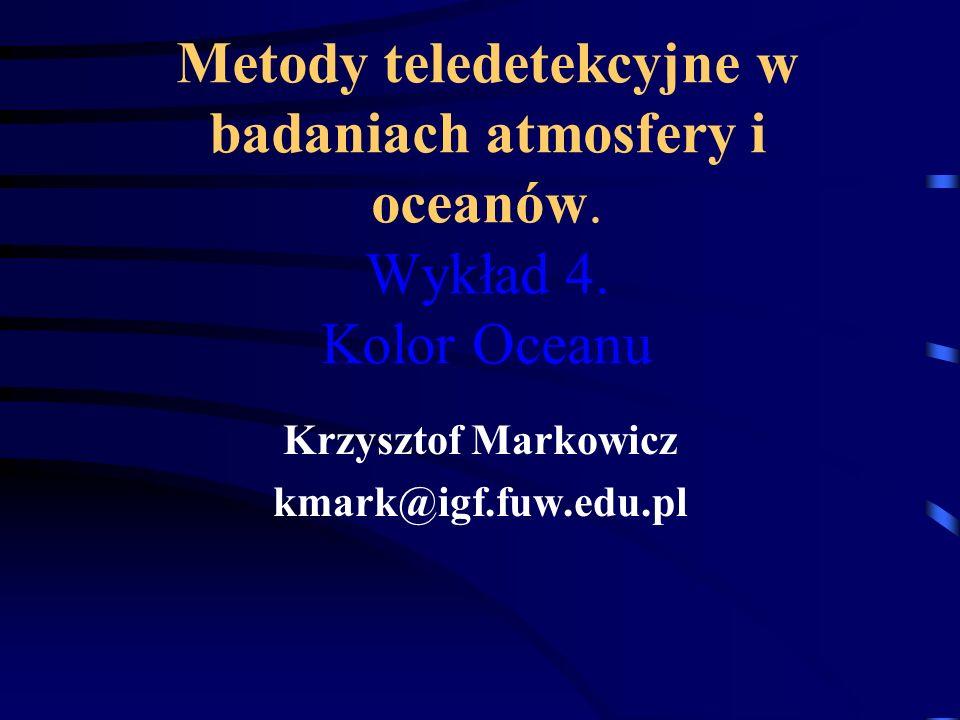 Metody teledetekcyjne w badaniach atmosfery i oceanów. Wykład 4. Kolor Oceanu Krzysztof Markowicz kmark@igf.fuw.edu.pl