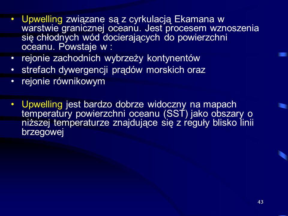 43 Upwelling związane są z cyrkulacją Ekamana w warstwie granicznej oceanu. Jest procesem wznoszenia się chłodnych wód docierających do powierzchni oc