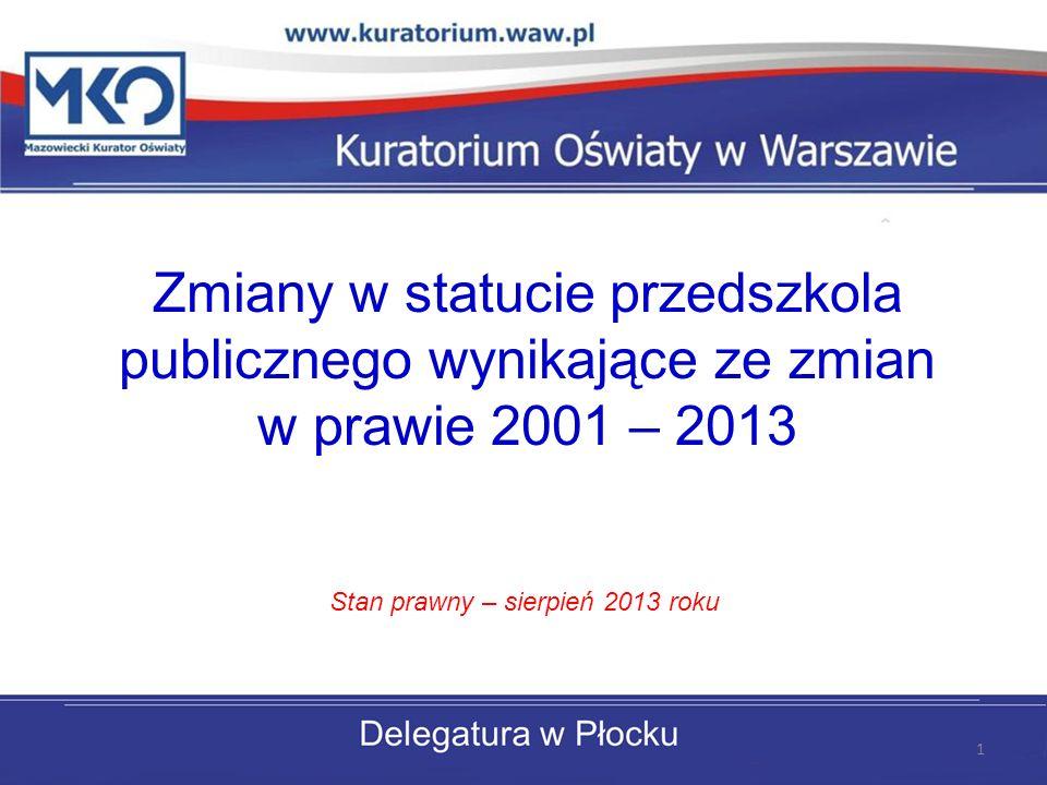 Zmiany w statucie przedszkola publicznego wynikające ze zmian w prawie 2001 – 2013 Stan prawny – sierpień 2013 roku 1