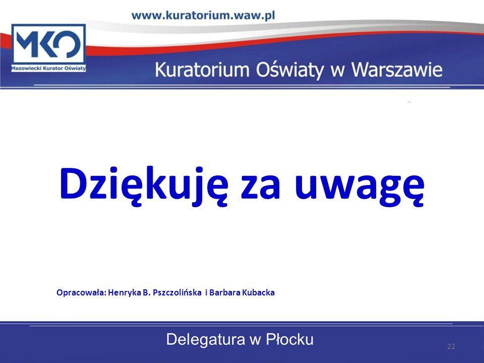 Dziękuję za uwagę Opracowała: Henryka B. Pszczolińska i Barbara Kubacka 22